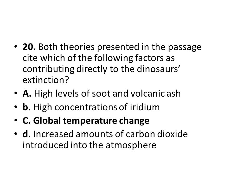20. Both theories presented in the passage cite which of the following factors as contributing directly to the dinosaurs' extinction