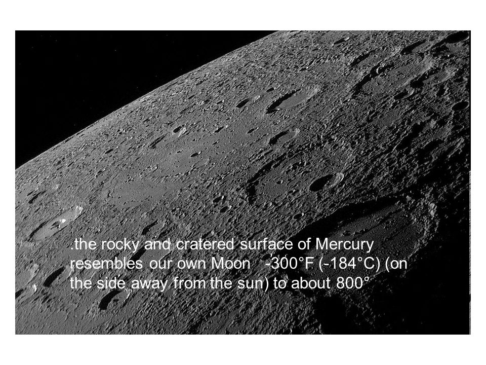 .the rocky and cratered surface of Mercury resembles our own Moon -300°F (-184°C) (on the side away from the sun) to about 800°