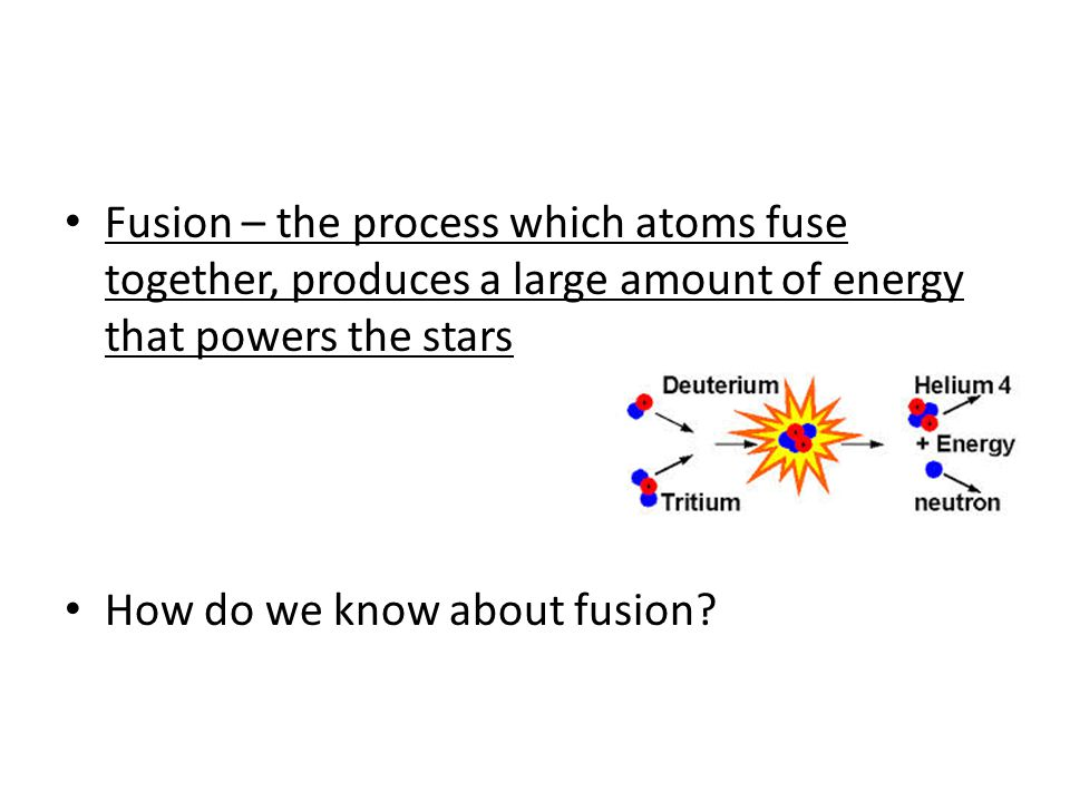 Fusion – the process which atoms fuse together, produces a large amount of energy that powers the stars