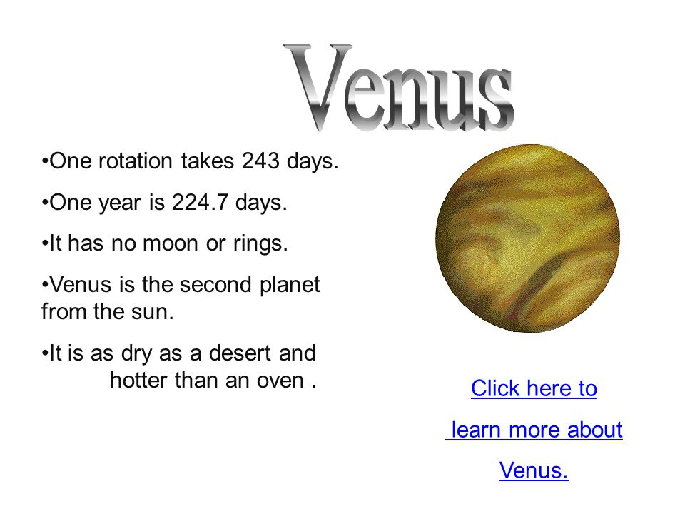 Venus One rotation takes 243 days. One year is 224.7 days.