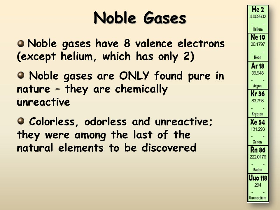 Noble Gases Noble gases have 8 valence electrons (except helium, which has only 2)