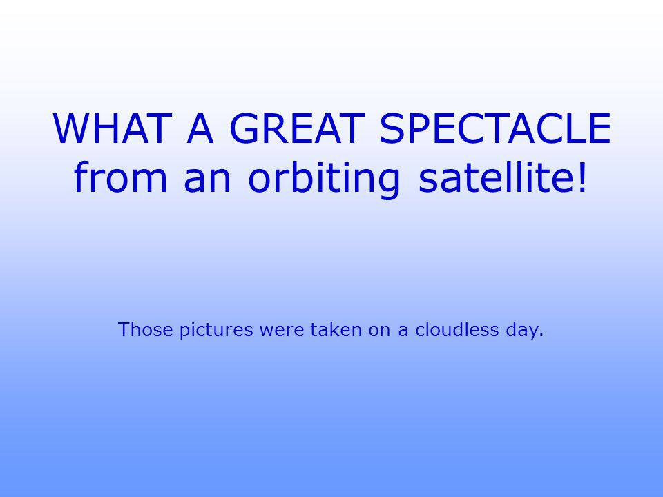 WHAT A GREAT SPECTACLE from an orbiting satellite!