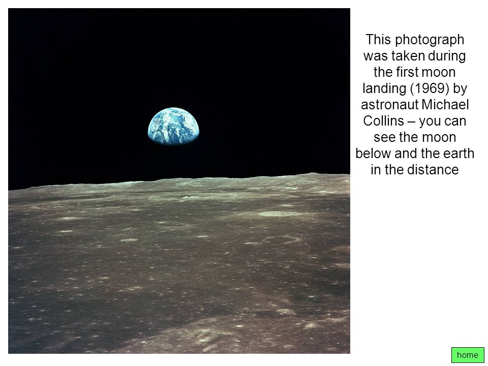 This photograph was taken during the first moon landing (1969) by astronaut Michael Collins – you can see the moon below and the earth in the distance