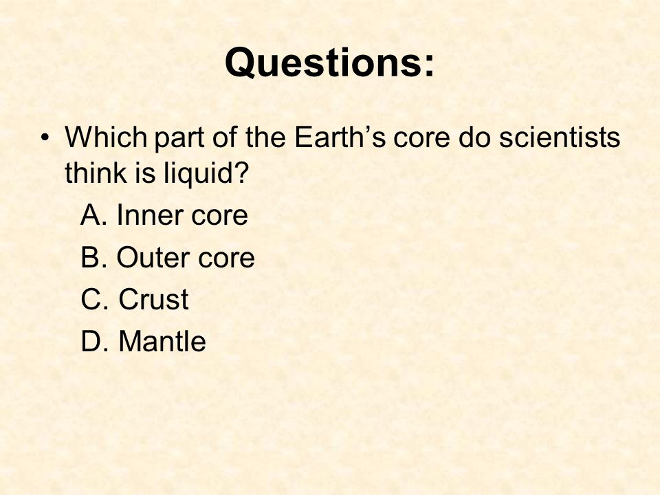 Questions: Which part of the Earth's core do scientists think is liquid A. Inner core. B. Outer core.