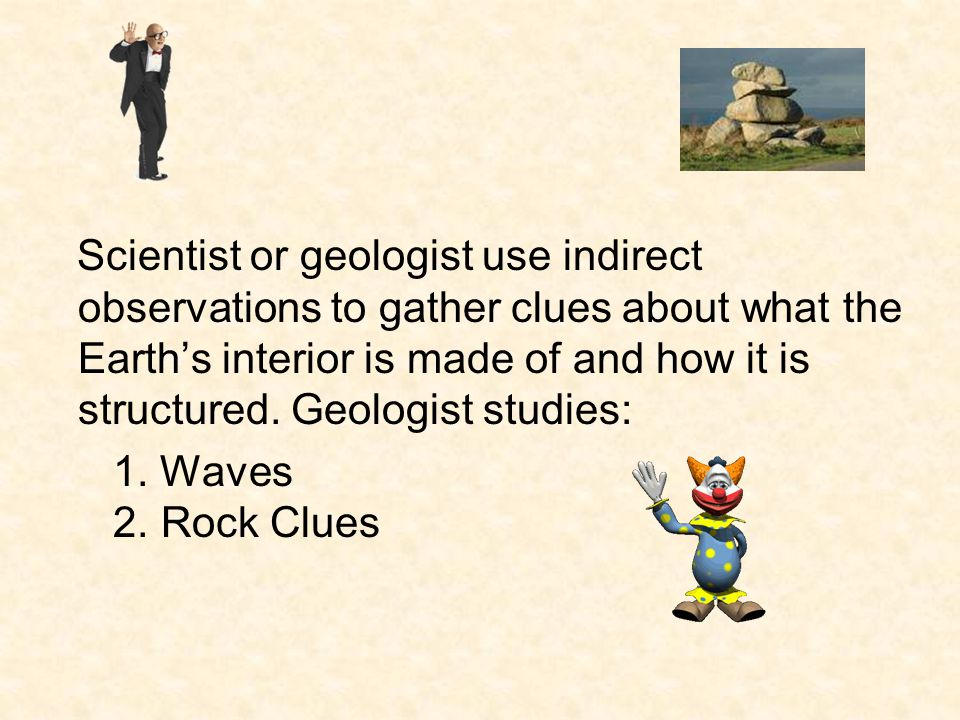 Scientist or geologist use indirect observations to gather clues about what the Earth's interior is made of and how it is structured. Geologist studies: