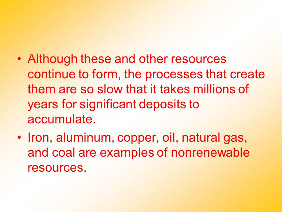 Although these and other resources continue to form, the processes that create them are so slow that it takes millions of years for significant deposits to accumulate.