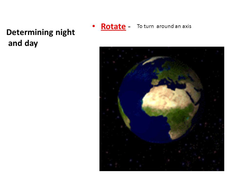 Rotate - To turn around an axis Determining night and day