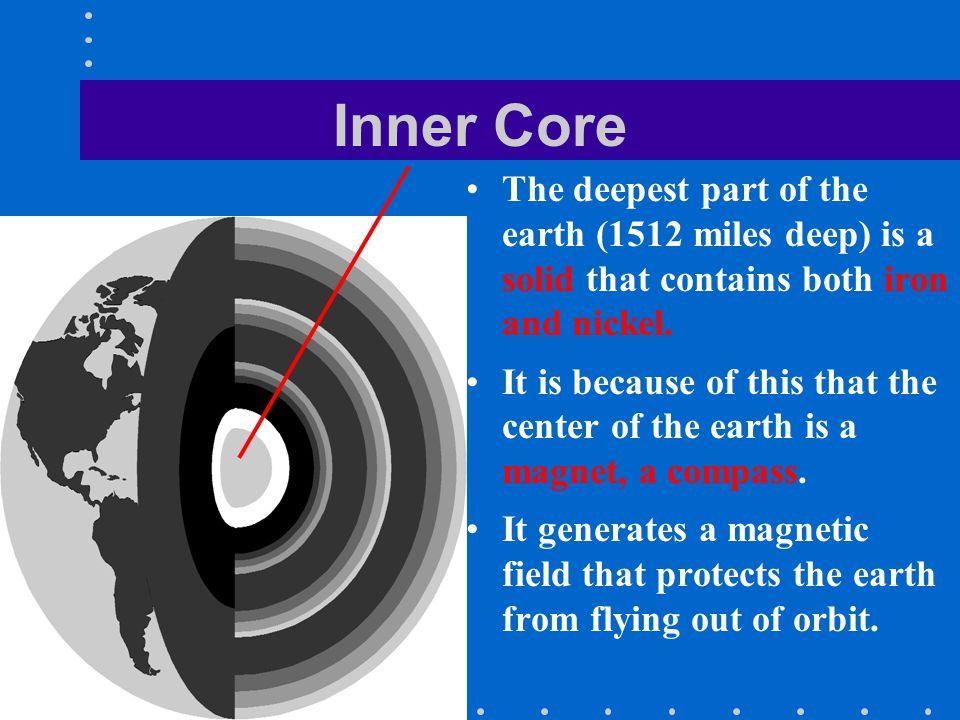 Inner Core The deepest part of the earth (1512 miles deep) is a solid that contains both iron and nickel.