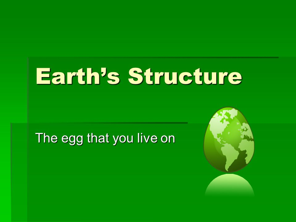 Earth's Structure The egg that you live on