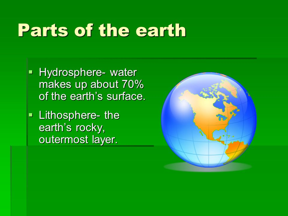 Parts of the earth Hydrosphere- water makes up about 70% of the earth's surface.