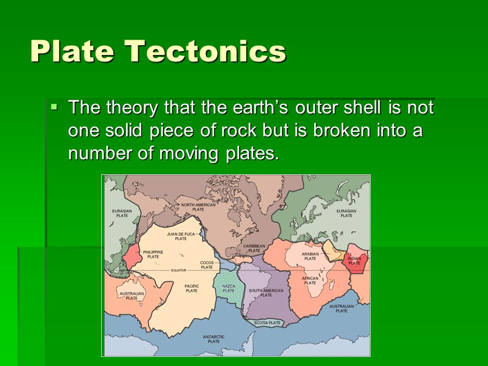 Plate Tectonics The theory that the earth's outer shell is not one solid piece of rock but is broken into a number of moving plates.