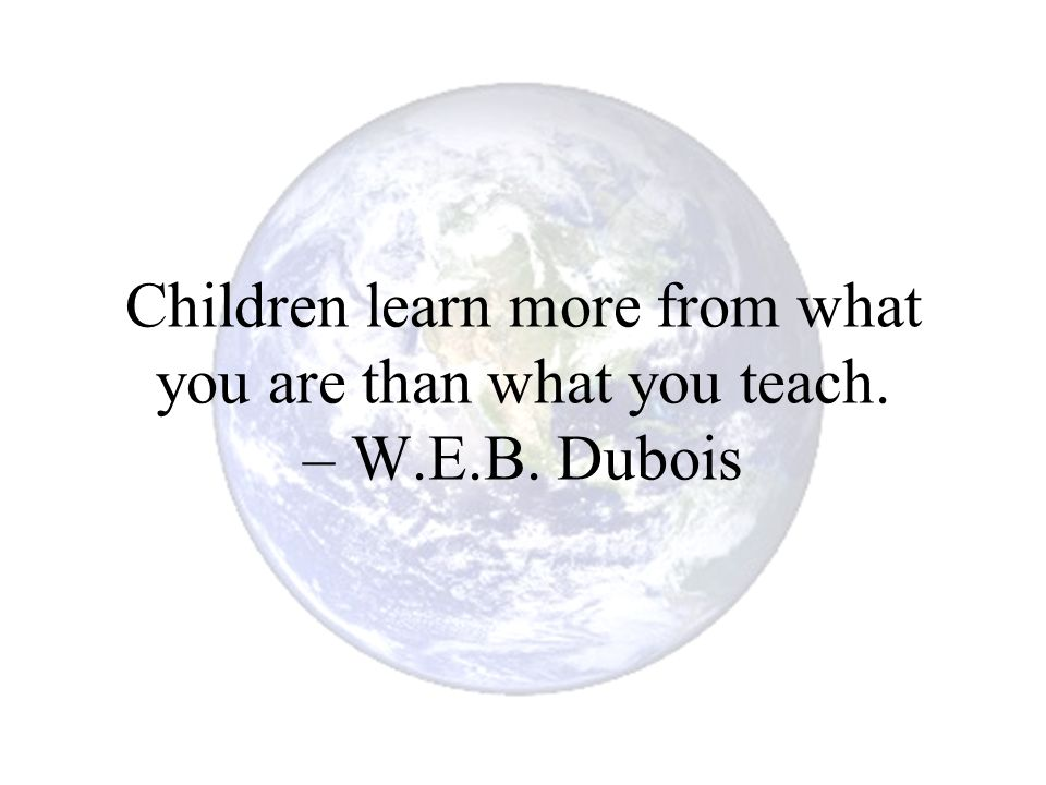 Children learn more from what you are than what you teach. – W. E. B