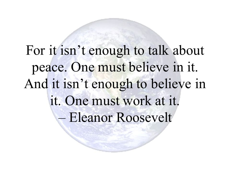 For it isn't enough to talk about peace. One must believe in it