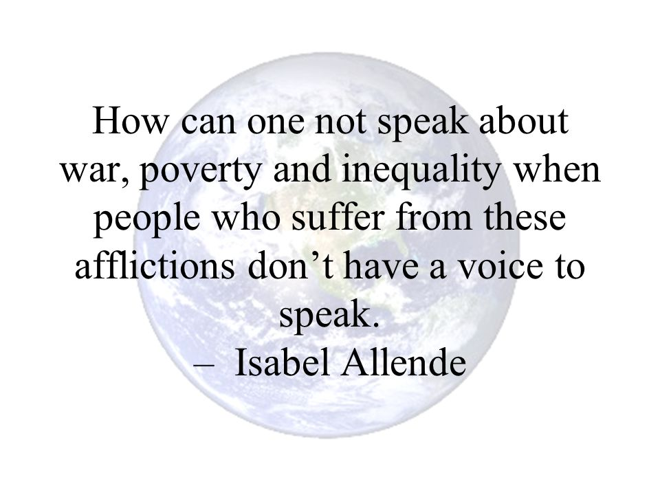 How can one not speak about war, poverty and inequality when people who suffer from these afflictions don't have a voice to speak.