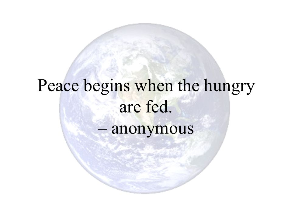 Peace begins when the hungry are fed. – anonymous