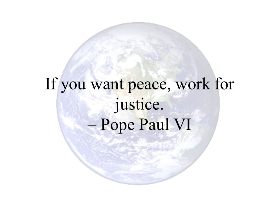 If you want peace, work for justice. – Pope Paul VI