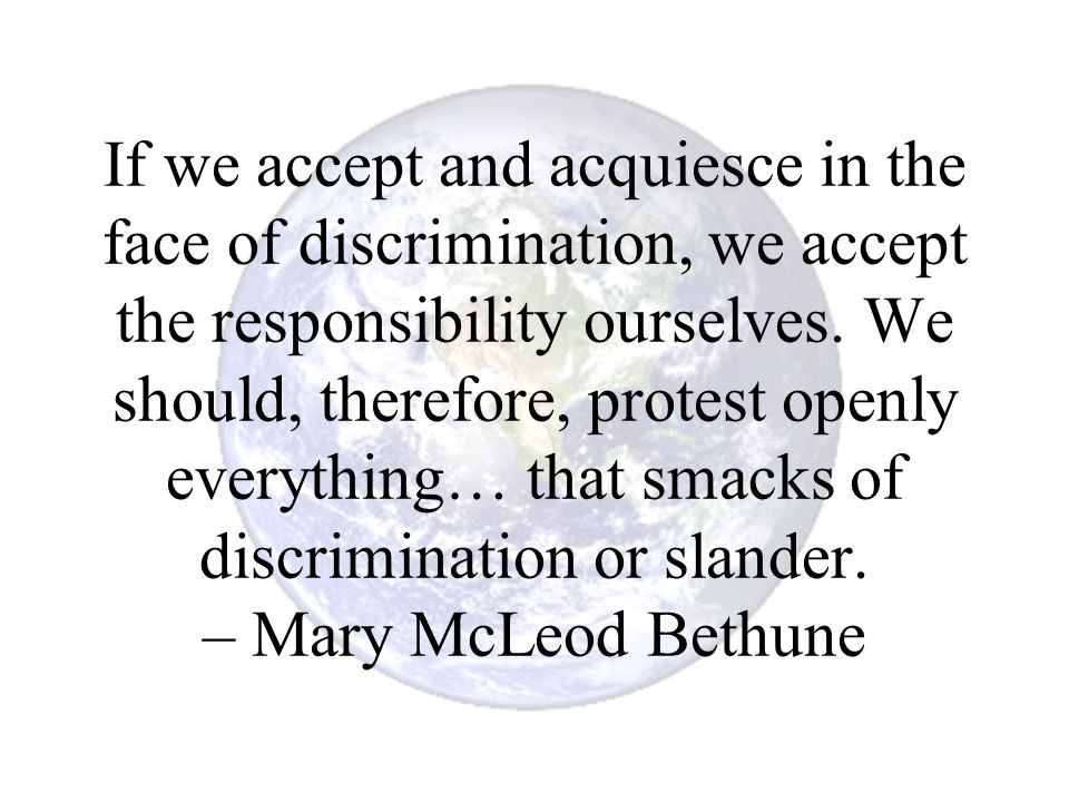 If we accept and acquiesce in the face of discrimination, we accept the responsibility ourselves.