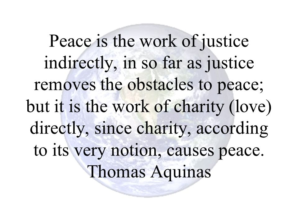 Peace is the work of justice indirectly, in so far as justice removes the obstacles to peace; but it is the work of charity (love) directly, since charity, according to its very notion, causes peace.