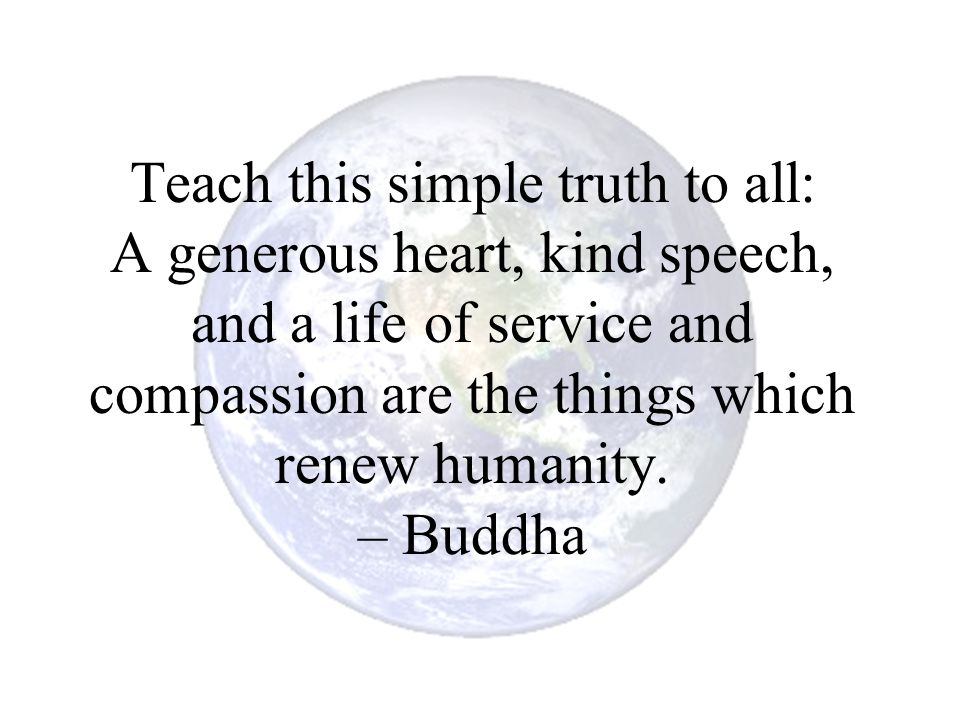 Teach this simple truth to all: A generous heart, kind speech, and a life of service and compassion are the things which renew humanity.
