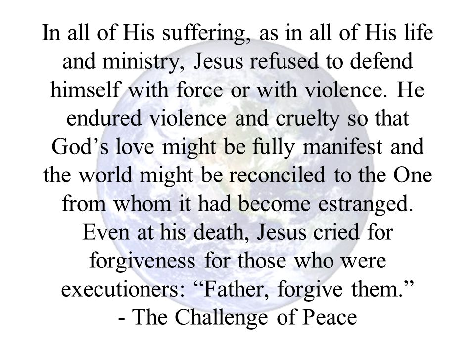 In all of His suffering, as in all of His life and ministry, Jesus refused to defend himself with force or with violence.