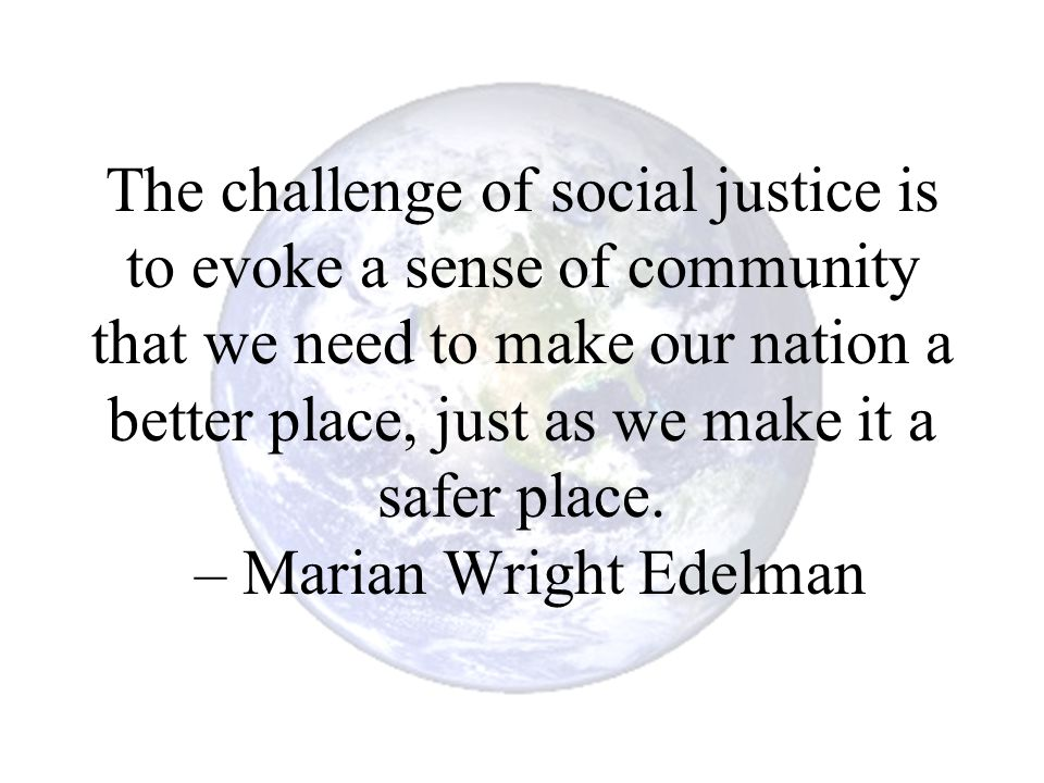 The challenge of social justice is to evoke a sense of community that we need to make our nation a better place, just as we make it a safer place.