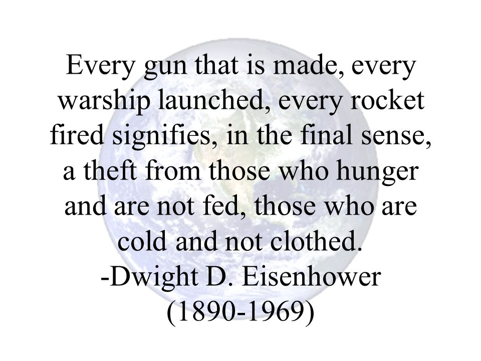Every gun that is made, every warship launched, every rocket fired signifies, in the final sense, a theft from those who hunger and are not fed, those who are cold and not clothed.