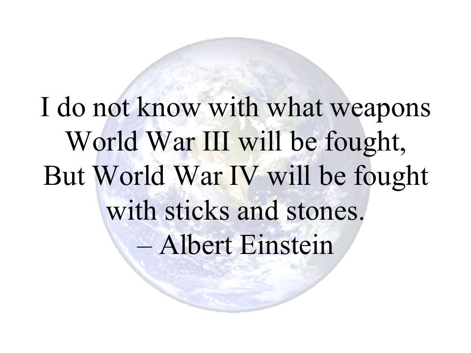 I do not know with what weapons World War III will be fought, But World War IV will be fought with sticks and stones.