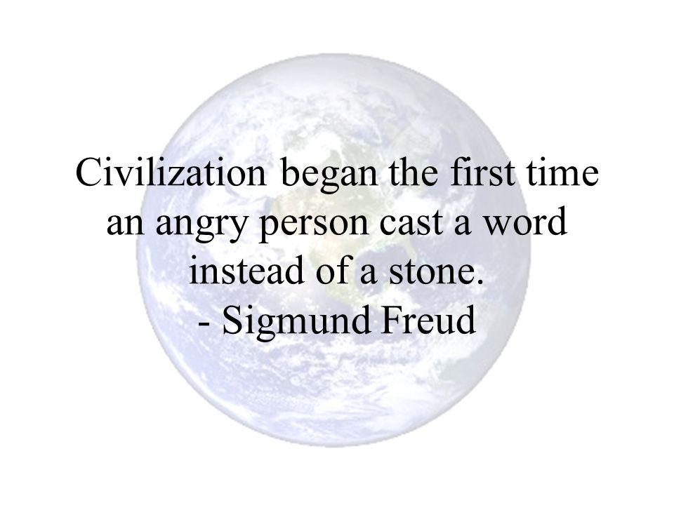 Civilization began the first time an angry person cast a word instead of a stone. - Sigmund Freud