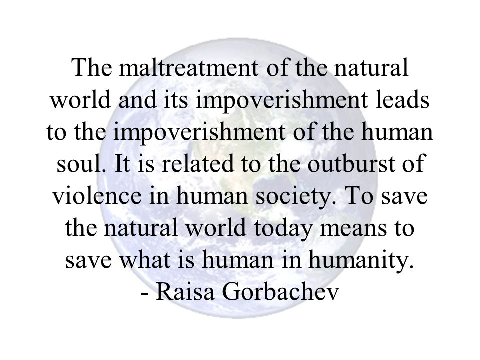 The maltreatment of the natural world and its impoverishment leads to the impoverishment of the human soul.