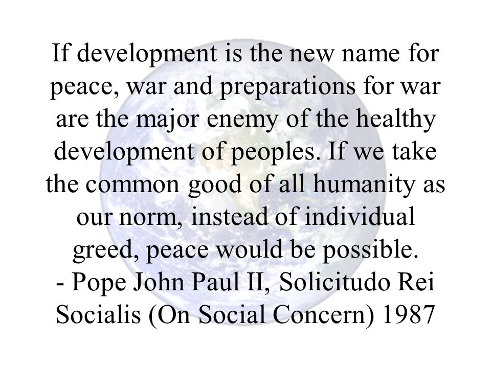 If development is the new name for peace, war and preparations for war are the major enemy of the healthy development of peoples.