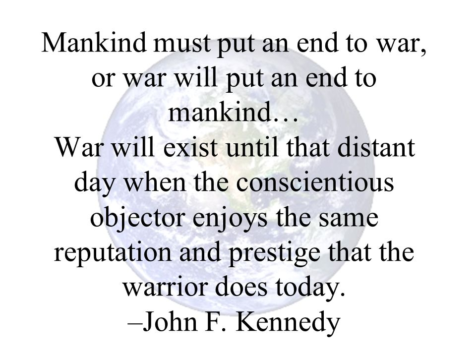 Mankind must put an end to war, or war will put an end to mankind… War will exist until that distant day when the conscientious objector enjoys the same reputation and prestige that the warrior does today.