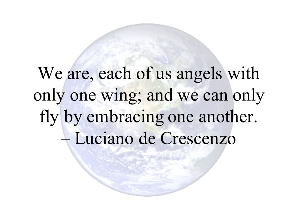 We are, each of us angels with only one wing; and we can only fly by embracing one another.