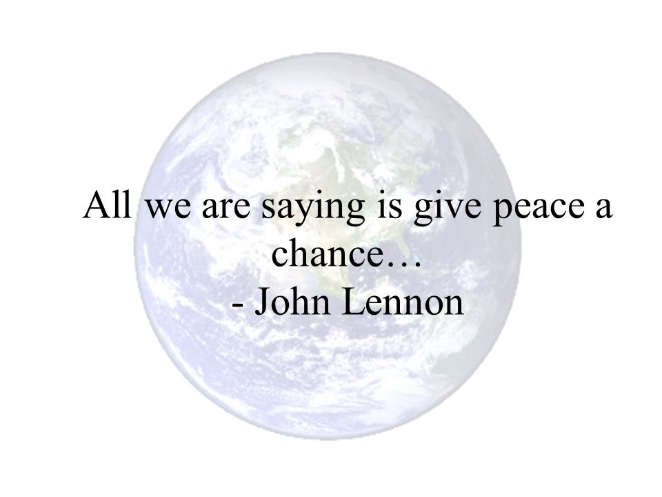 All we are saying is give peace a chance… - John Lennon