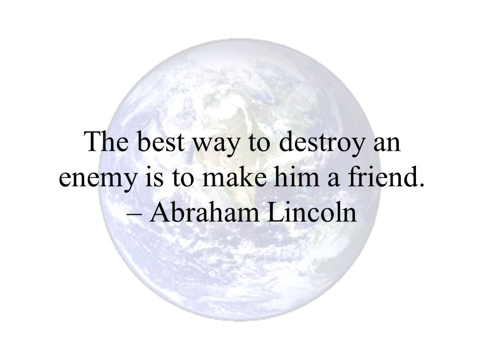 The best way to destroy an enemy is to make him a friend