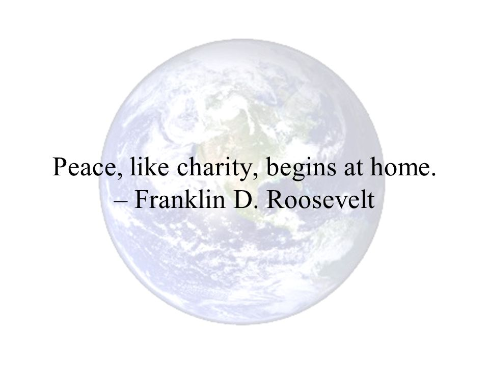 Peace, like charity, begins at home. – Franklin D. Roosevelt