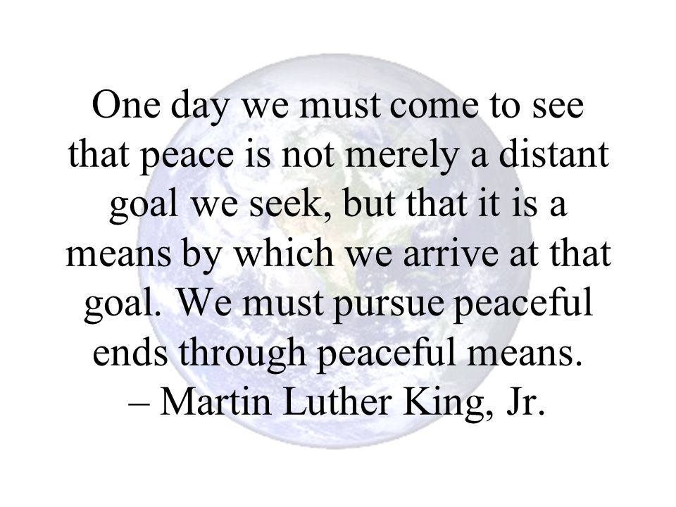One day we must come to see that peace is not merely a distant goal we seek, but that it is a means by which we arrive at that goal.