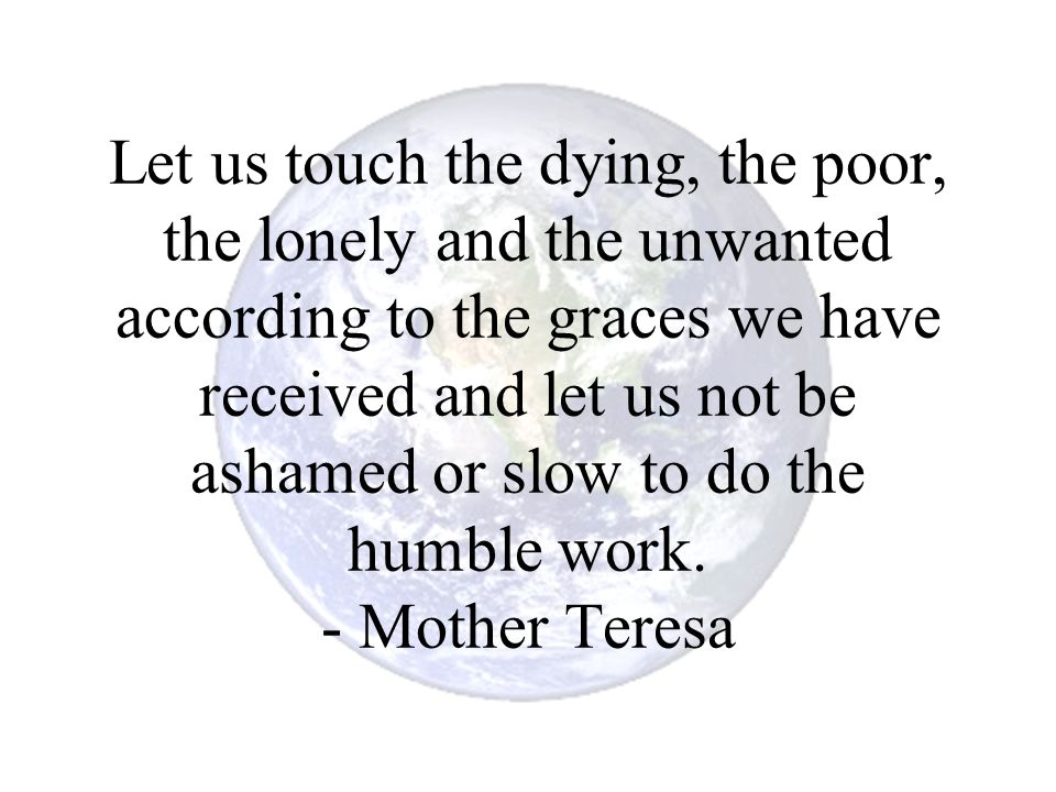 Let us touch the dying, the poor, the lonely and the unwanted according to the graces we have received and let us not be ashamed or slow to do the humble work.