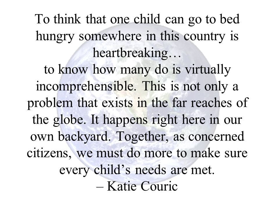 To think that one child can go to bed hungry somewhere in this country is heartbreaking… to know how many do is virtually incomprehensible.