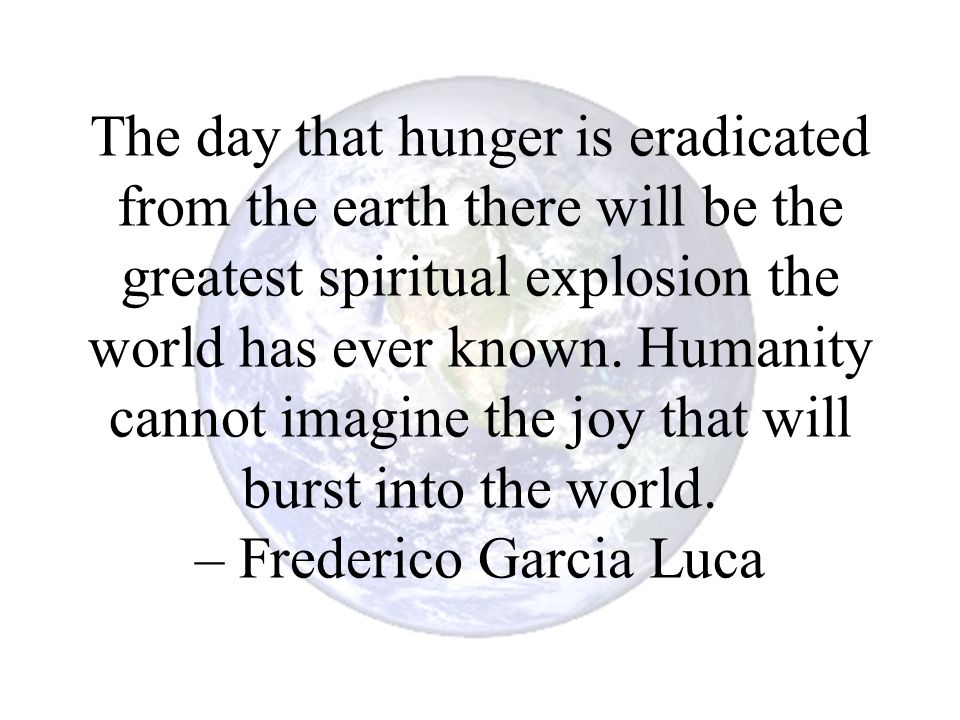 The day that hunger is eradicated from the earth there will be the greatest spiritual explosion the world has ever known.