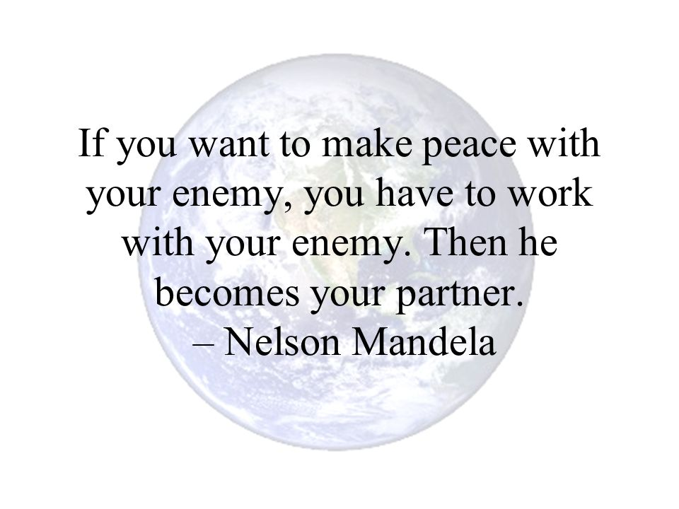 If you want to make peace with your enemy, you have to work with your enemy.