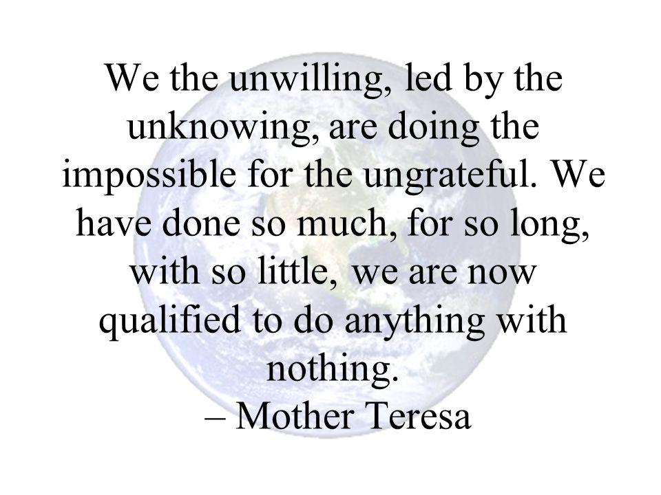 We the unwilling, led by the unknowing, are doing the impossible for the ungrateful.