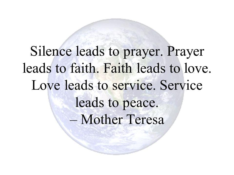 Silence leads to prayer. Prayer leads to faith. Faith leads to love