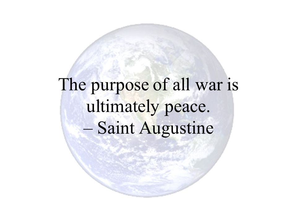 The purpose of all war is ultimately peace. – Saint Augustine