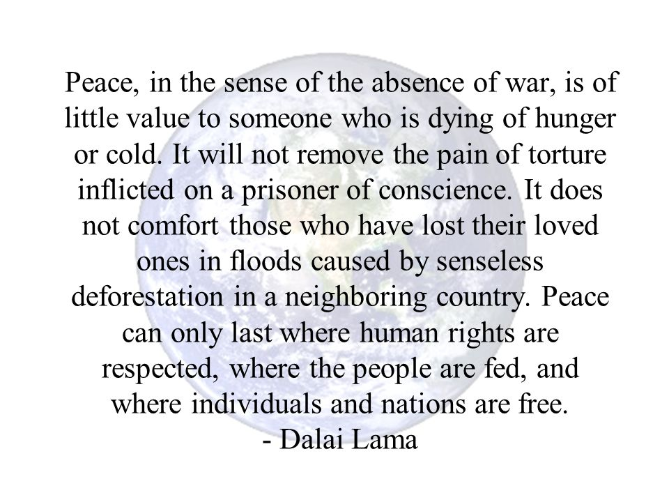 Peace, in the sense of the absence of war, is of little value to someone who is dying of hunger or cold.