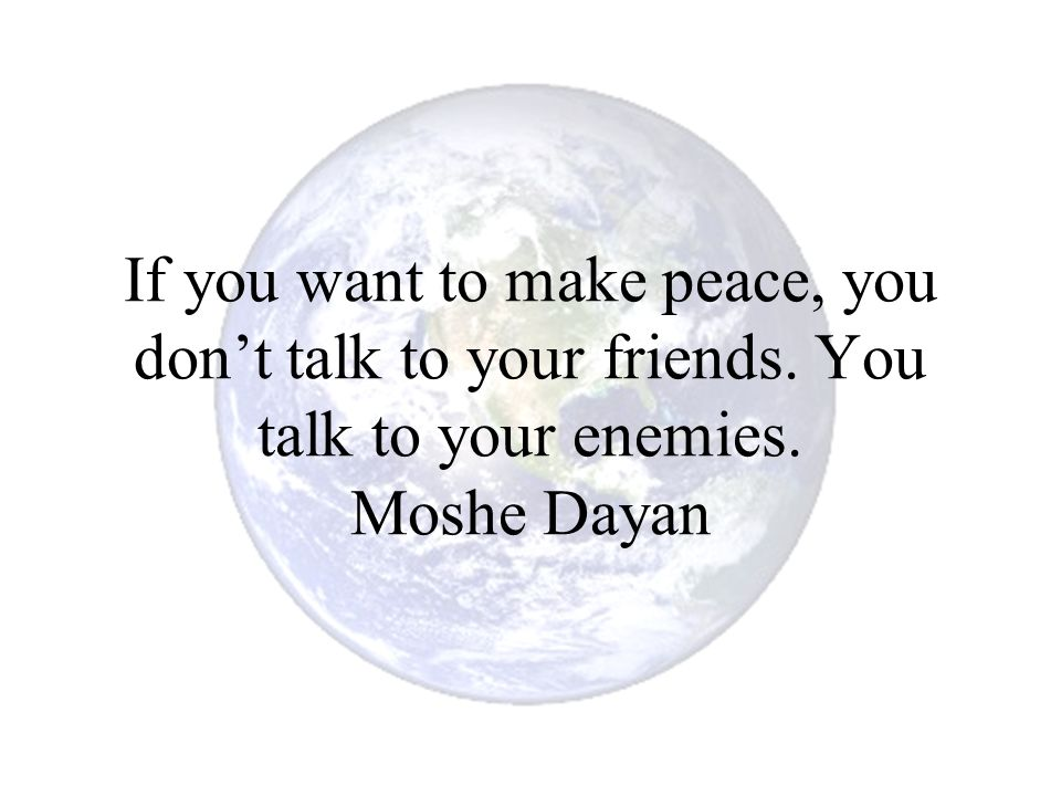 If you want to make peace, you don't talk to your friends