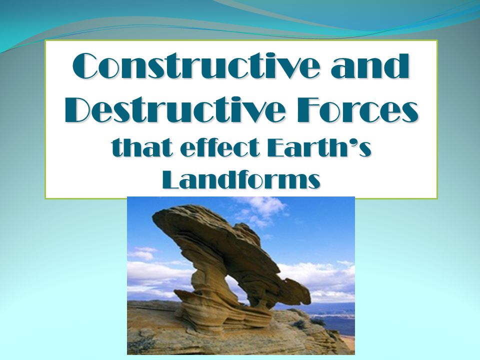Constructive and Destructive Forces that effect Earth's Landforms