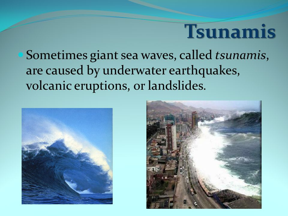 Tsunamis Sometimes giant sea waves, called tsunamis, are caused by underwater earthquakes, volcanic eruptions, or landslides.