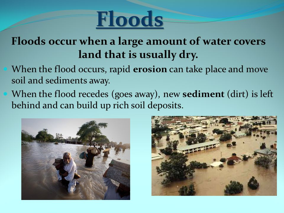 Floods Floods occur when a large amount of water covers land that is usually dry.