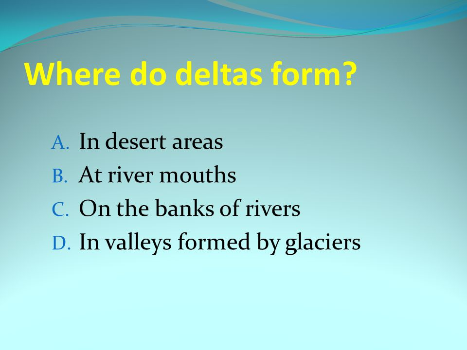 Where do deltas form In desert areas At river mouths