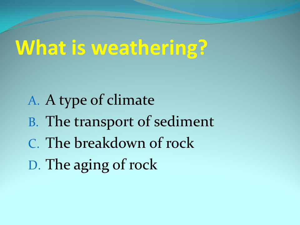 What is weathering A type of climate The transport of sediment